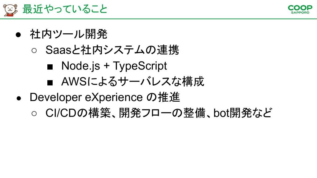 最近やっていること ● 社内ツール開発 ○ Saasと社内システムの連携 ■ Node.js ...