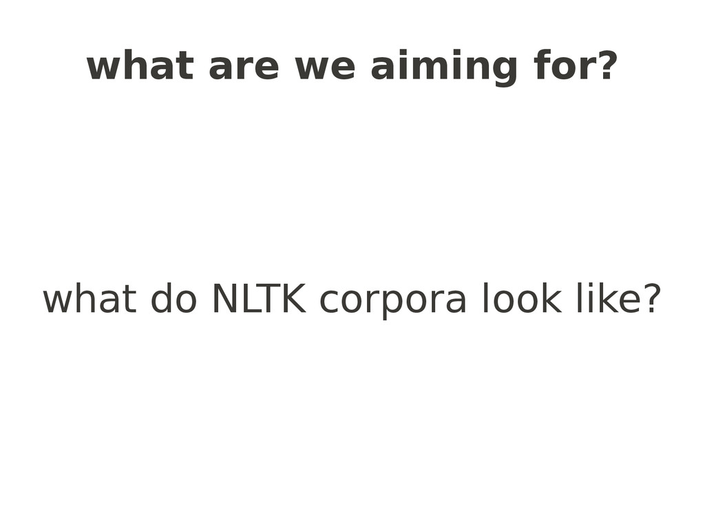 what are we aiming for? what do NLTK corpora lo...