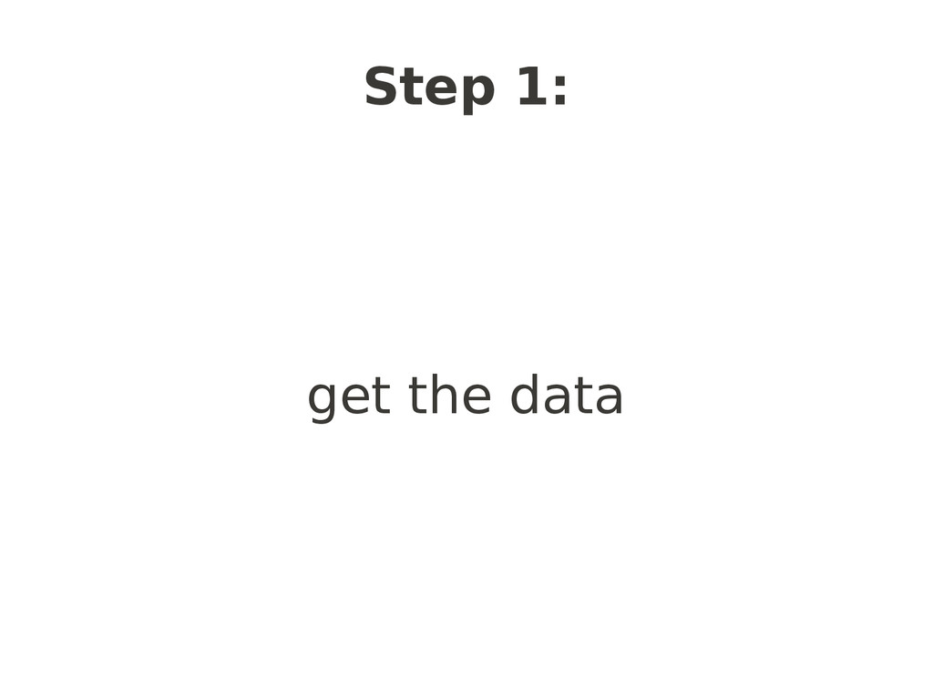 Step 1: get the data