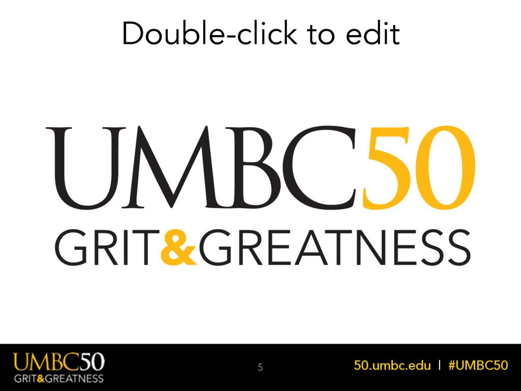 50.umbc.edu | #UMBC50 Double-click to edit 5