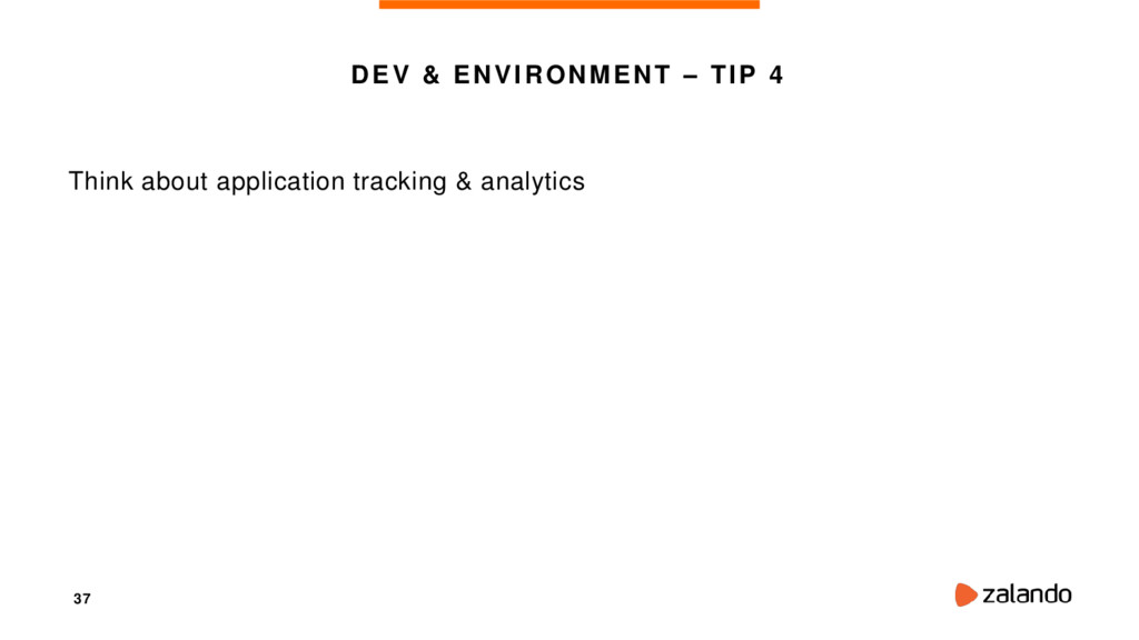 37 DEV & ENVIRONMENT – TIP 4 Think about applic...