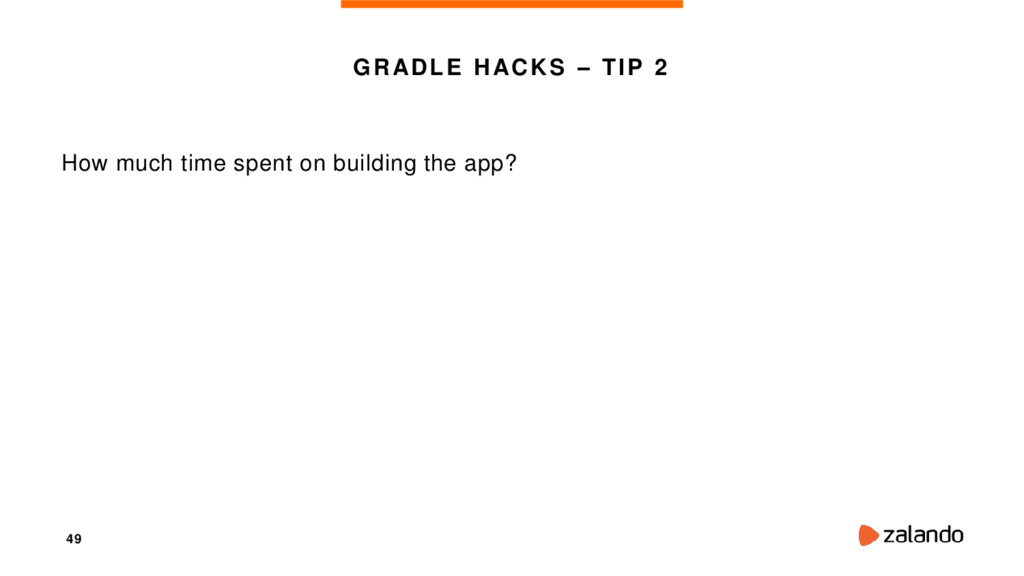 49 GRADLE HACKS – TIP 2 How much time spent on ...