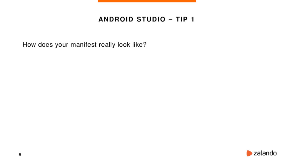 6 ANDROID STUDIO – TIP 1 How does your manifest...