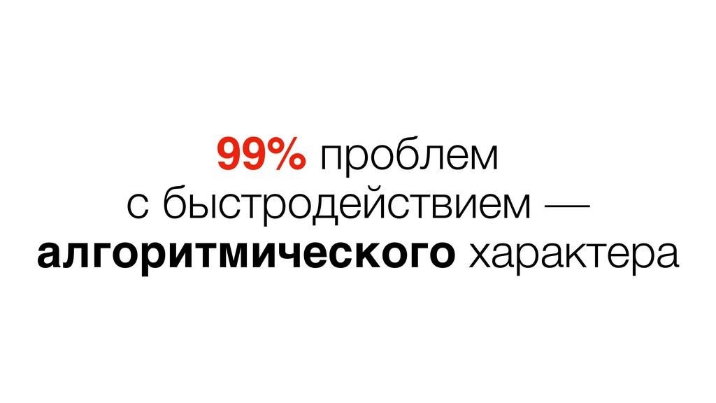 99% проблем с быстродействием — алгоритмическог...