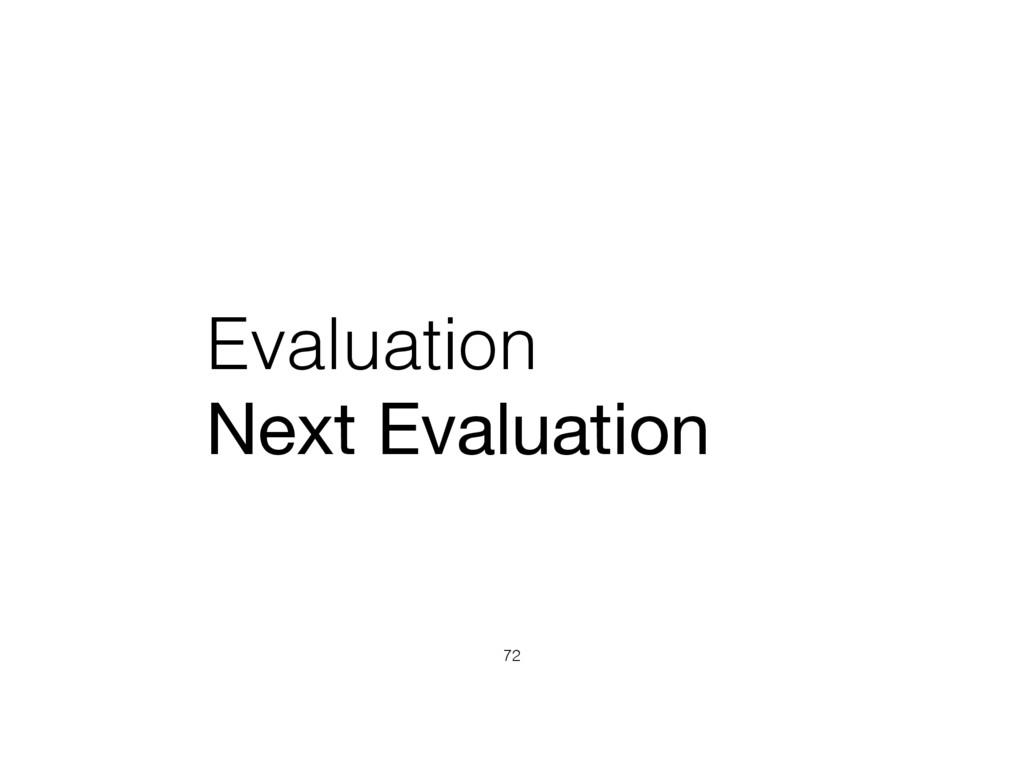 Evaluation Next Evaluation 72