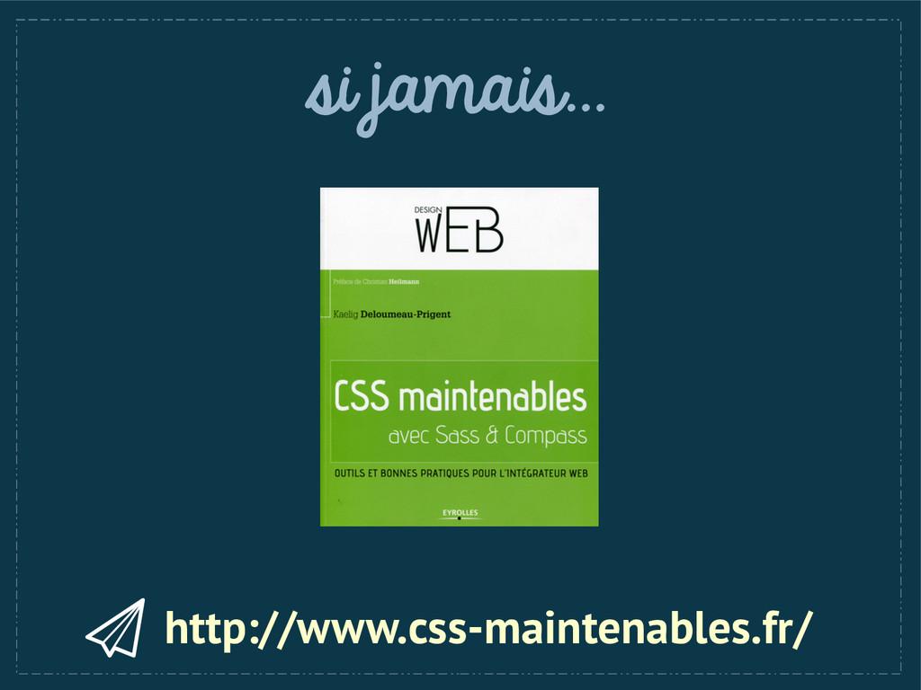 si jamais... http://www.css-maintenables.fr/