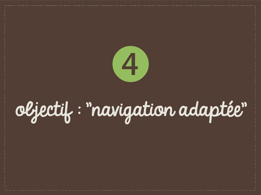 "objectif : ""navigation adaptée"" ❹"