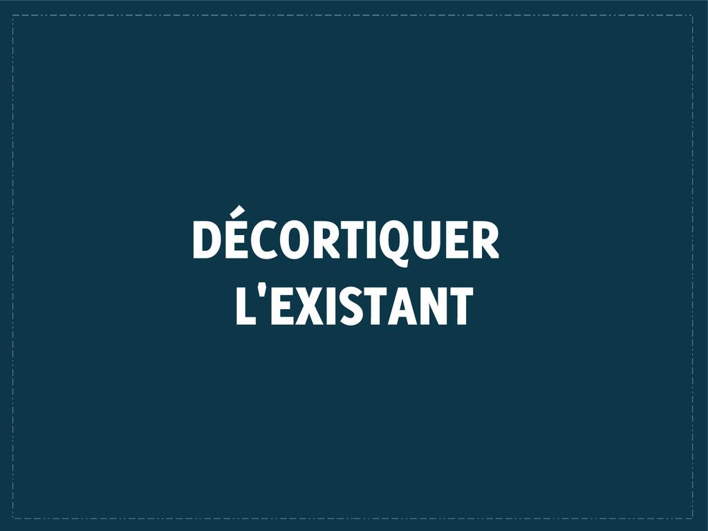 DÉCORTIQUER L'EXISTANT