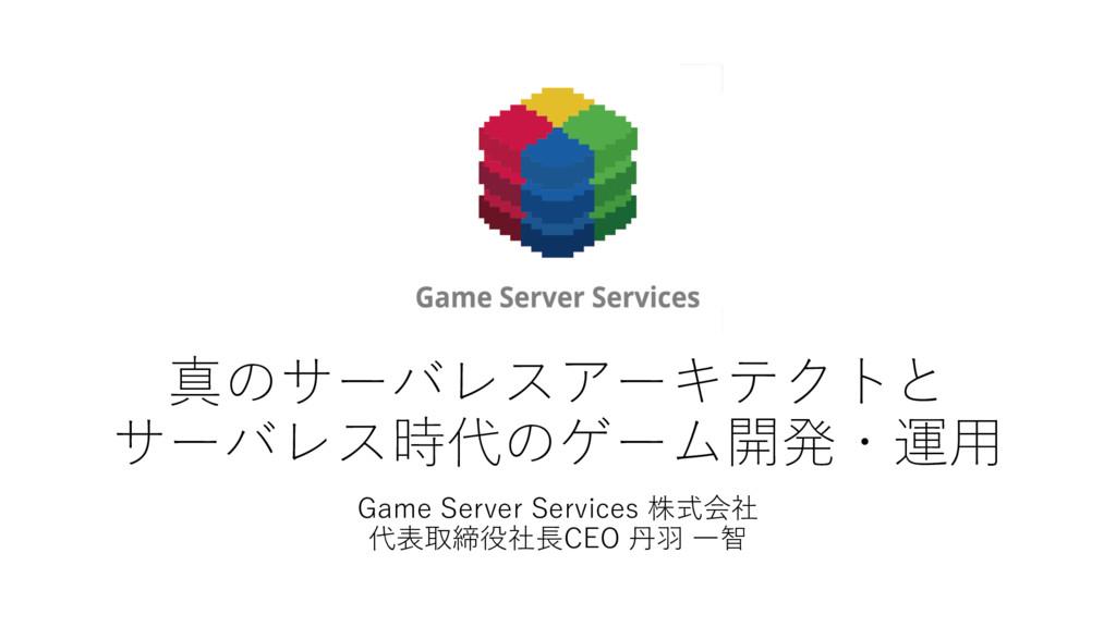真のサーバレスアーキテクトと サーバレス時代のゲーム開発・運⽤ Game Server Ser...