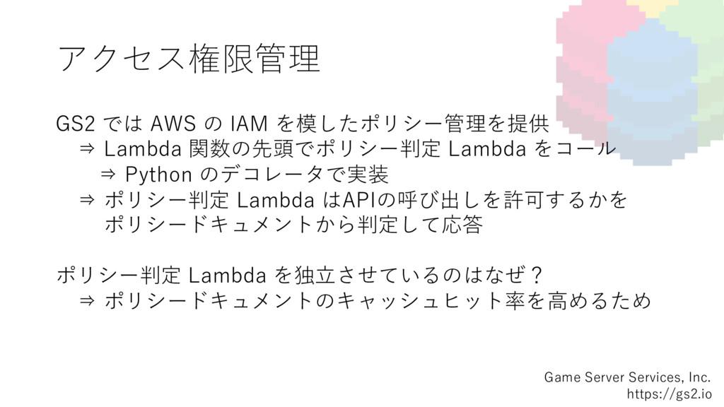 アクセス権限管理 GS2 では AWS の IAM を模したポリシー管理を提供 ⇒ Lambd...
