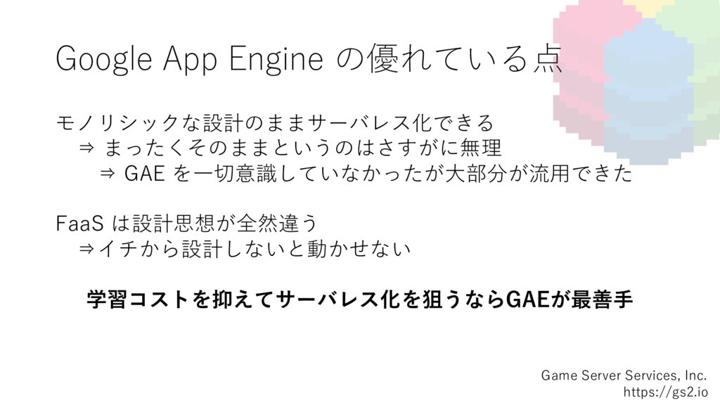Google App Engine の優れている点 モノリシックな設計のままサーバレス化できる...