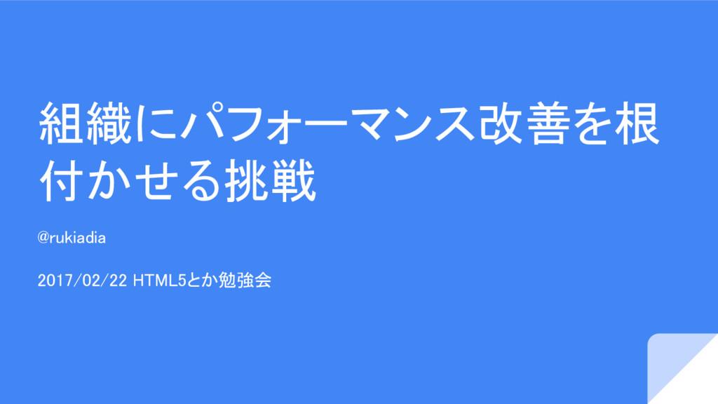 組織にパフォーマンス改善を根 付かせる挑戦 @rukiadia 2017/02/22 HTML...