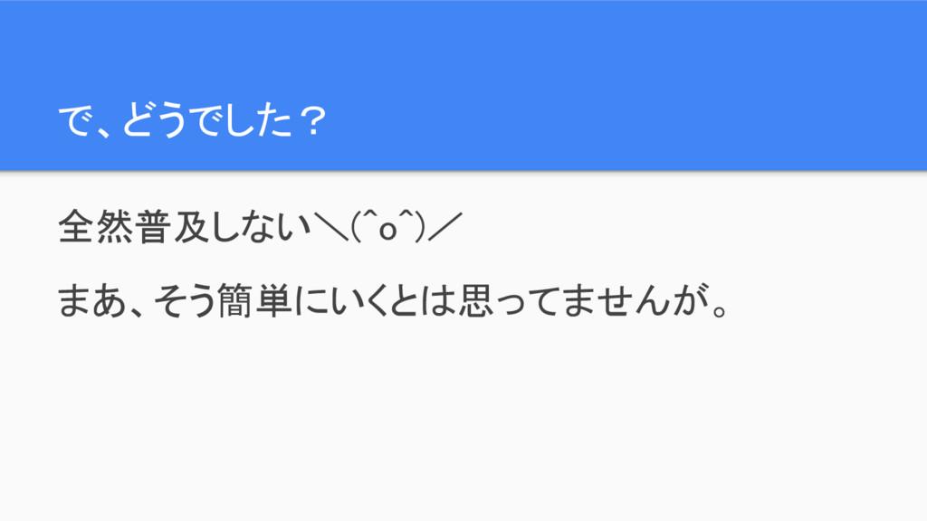 で、どうでした? 全然普及しない\(^o^)/ まあ、そう簡単にいくとは思ってませんが。