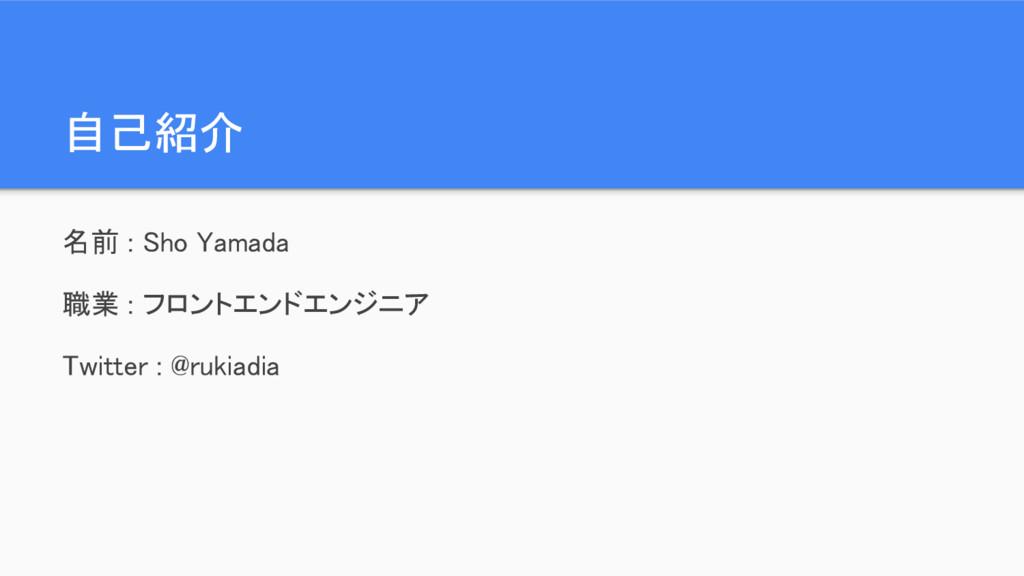 自己紹介 名前 : Sho Yamada 職業 : フロントエンドエンジニア Twitter ...