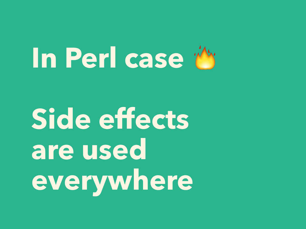 In Perl case  ! Side effects are used everywhere