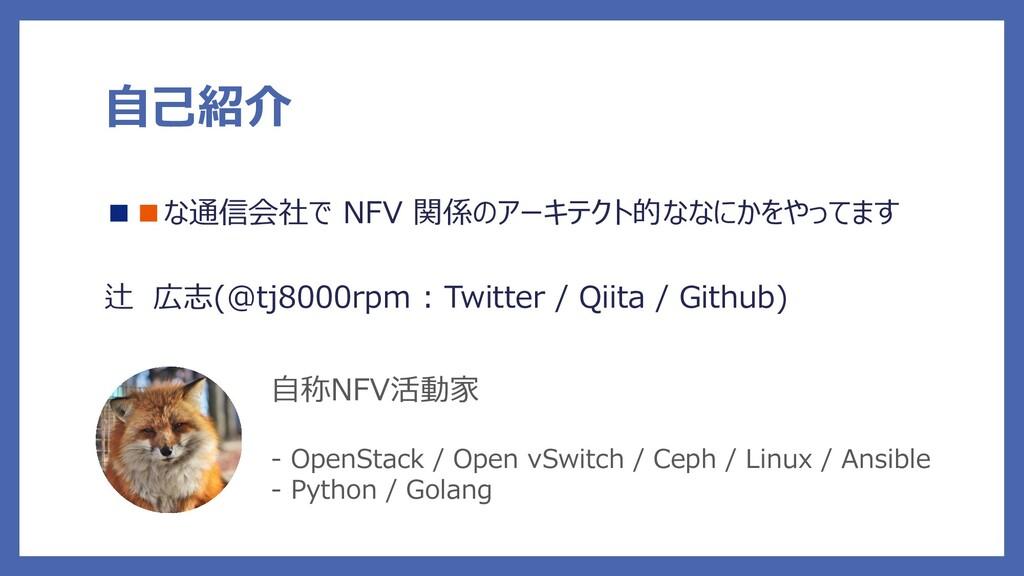 自己紹介 ■■な通信会社で NFV 関係のアーキテクト的ななにかをやってます 辻 広志(@tj...