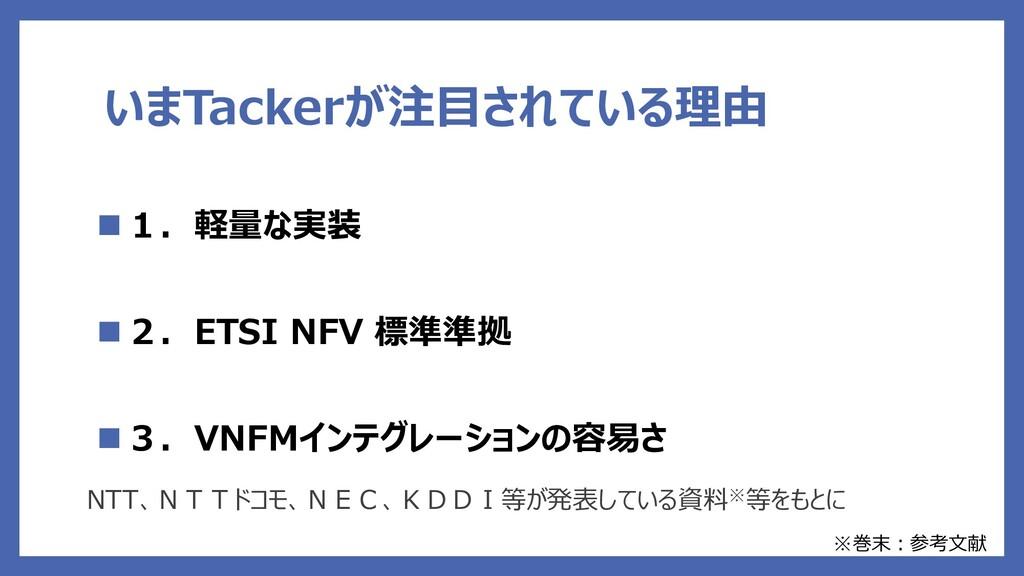 いまTackerが注目されている理由 1.軽量な実装 2.ETSI NFV 標準準拠 3...