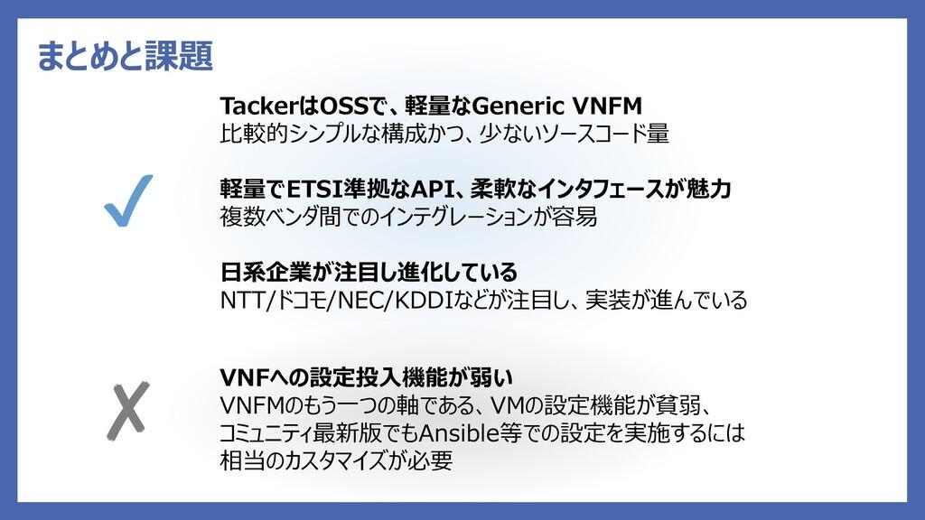 まとめと課題 TackerはOSSで、軽量なGeneric VNFM 比較的シンプルな構成かつ...