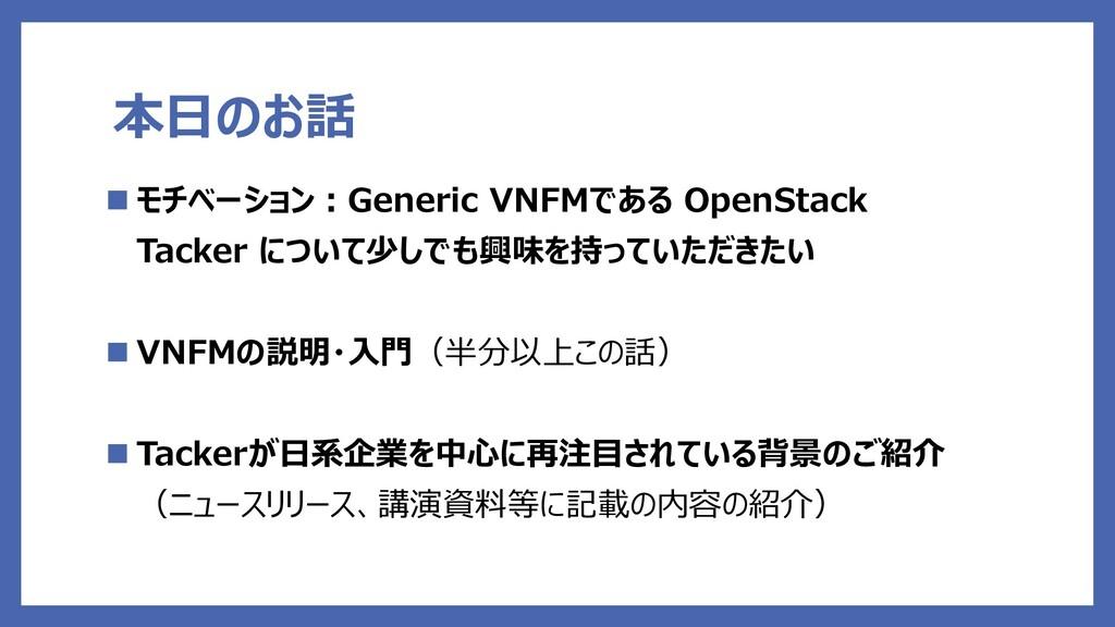 本日のお話  モチベーション:Generic VNFMである OpenStack Tacke...