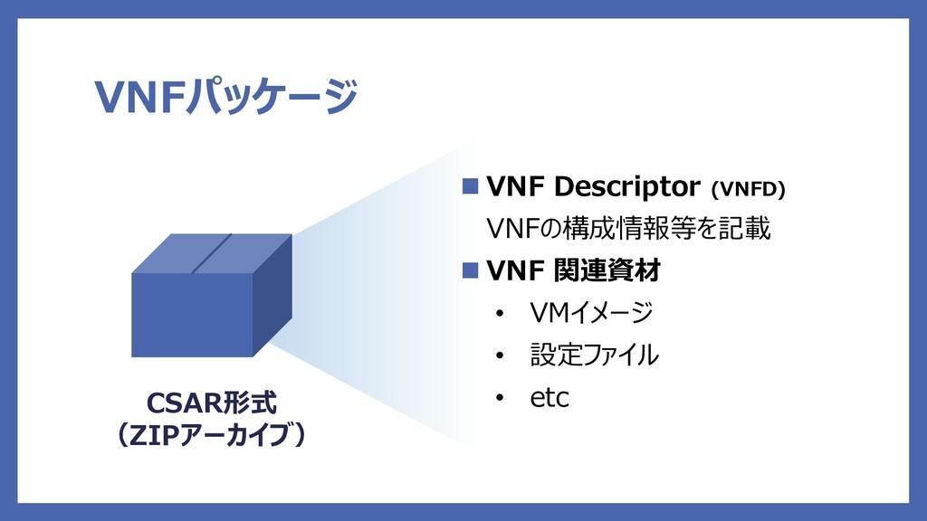 VNFパッケージ  VNF Descriptor (VNFD) VNFの構成情報等を記載 ...