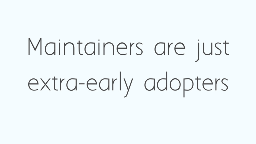 Maintainers are just extra-early adopters