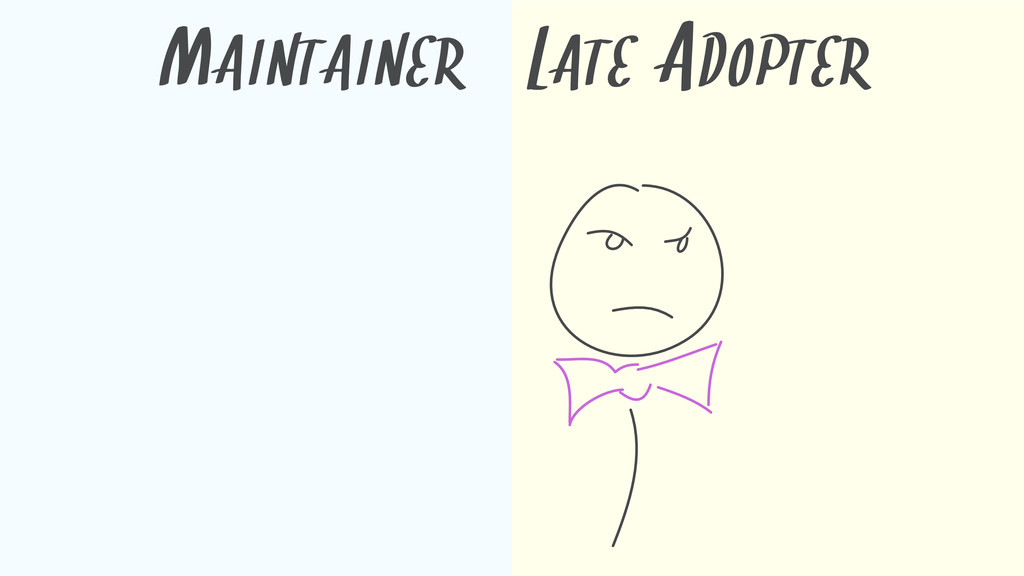 MAINTAINER LATE ADOPTER