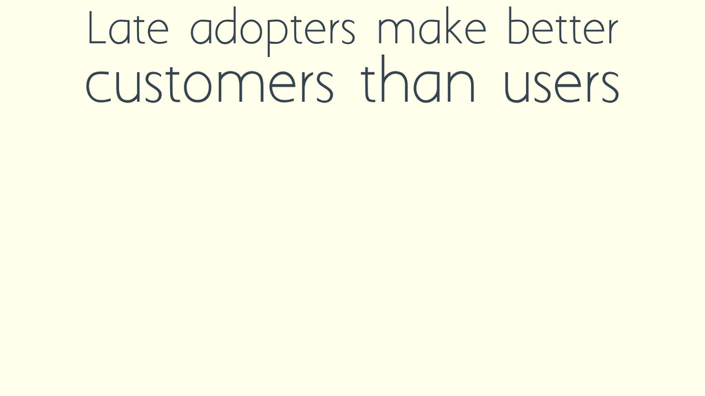 Late adopters make better customers than users