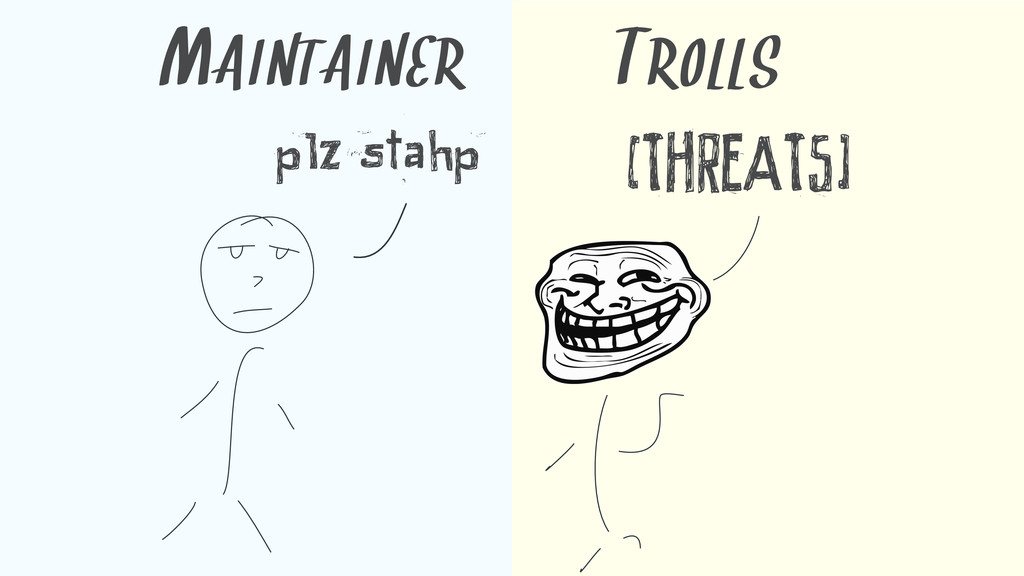 plz stahp [THREATS] MAINTAINER TROLLS