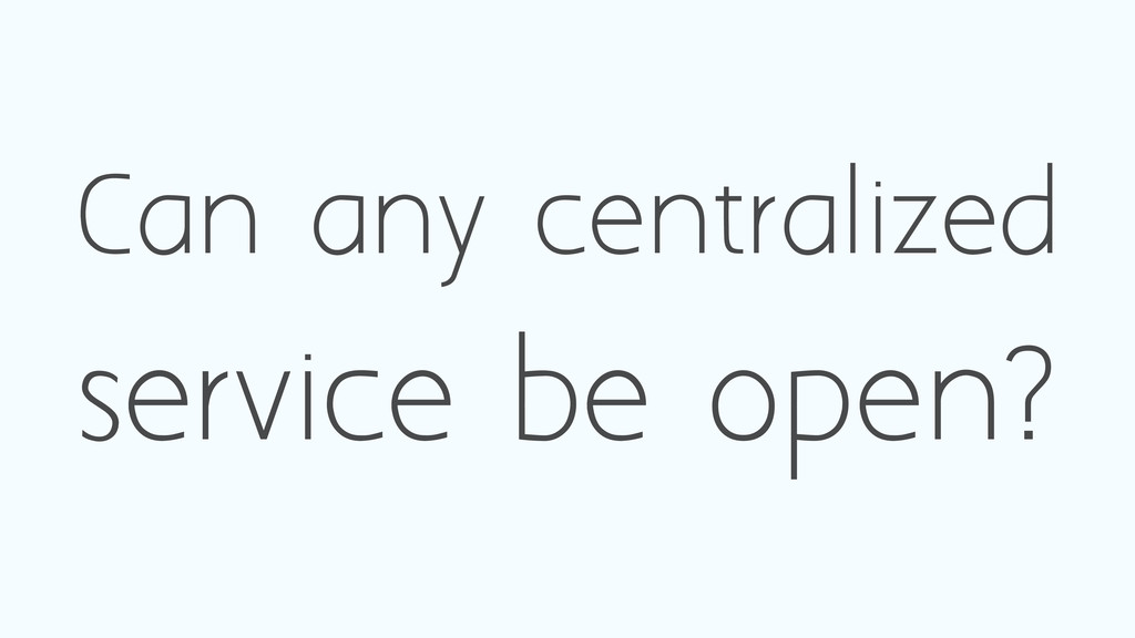 Can any centralized service be open?