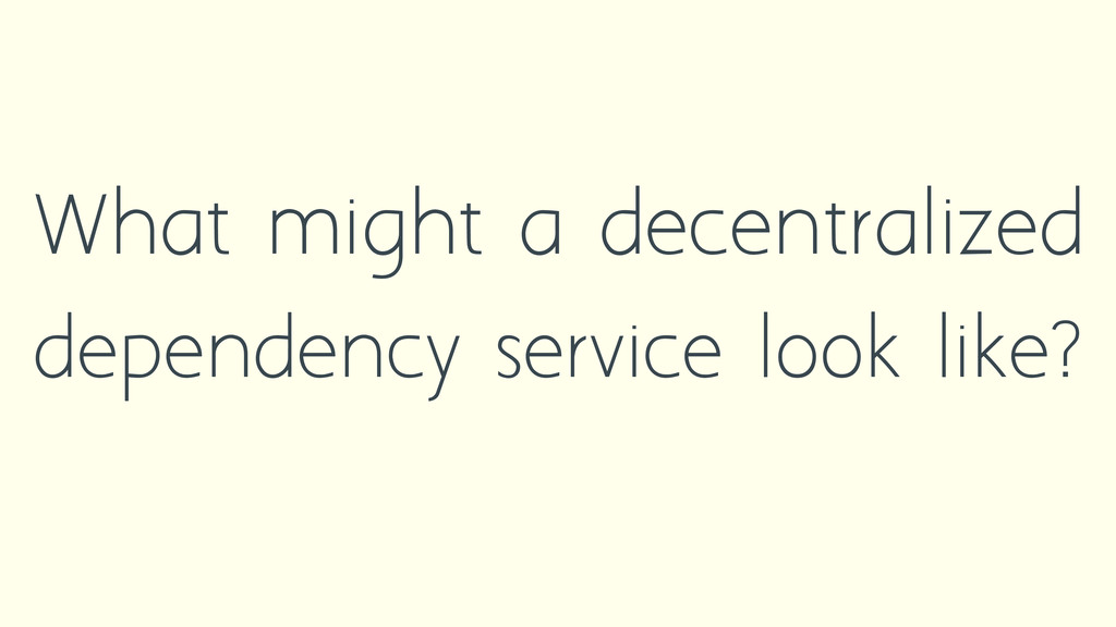 What might a decentralized dependency service l...