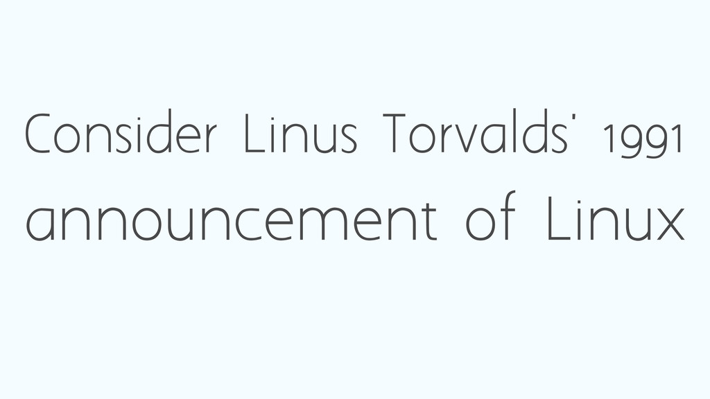 Consider Linus Torvalds' 1991 announcement of L...