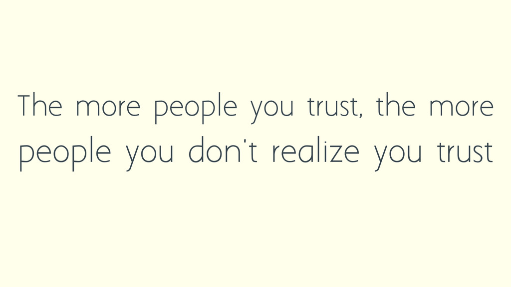 The more people you trust, the more people you ...