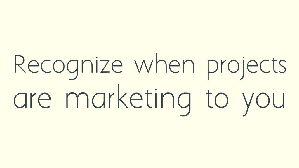 Recognize when projects are marketing to you