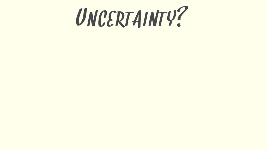 UNCERTAINTY?