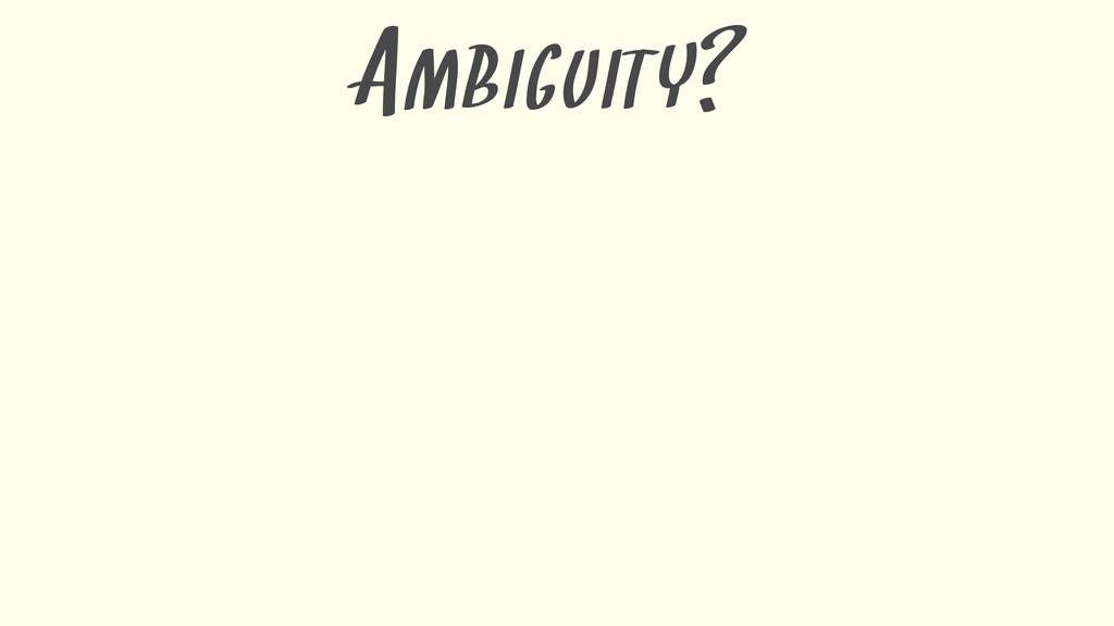 AMBIGUITY?