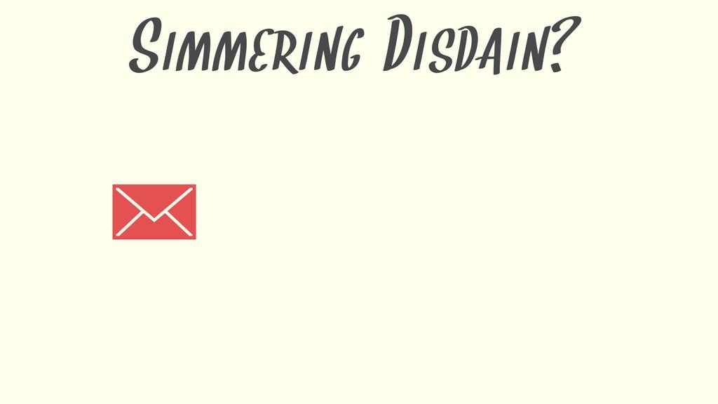 SIMMERING DISDAIN?