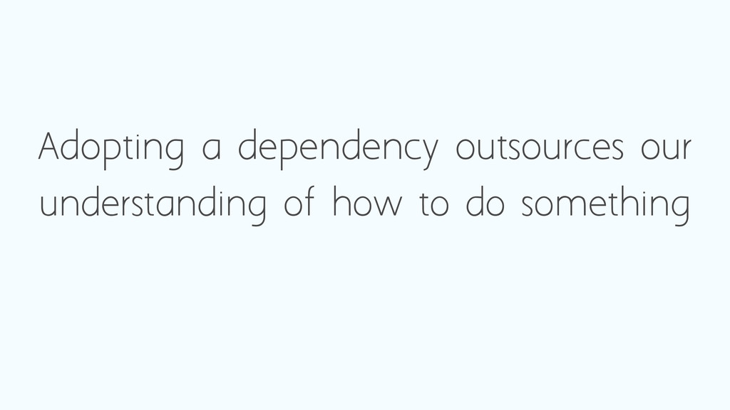 Adopting a dependency outsources our understand...