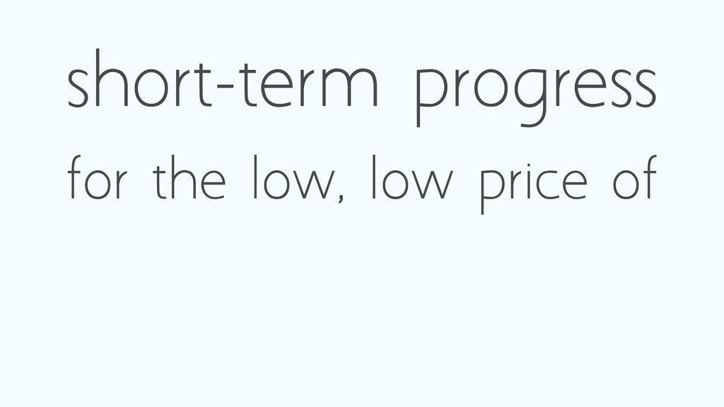 short-term progress for the low, low price of