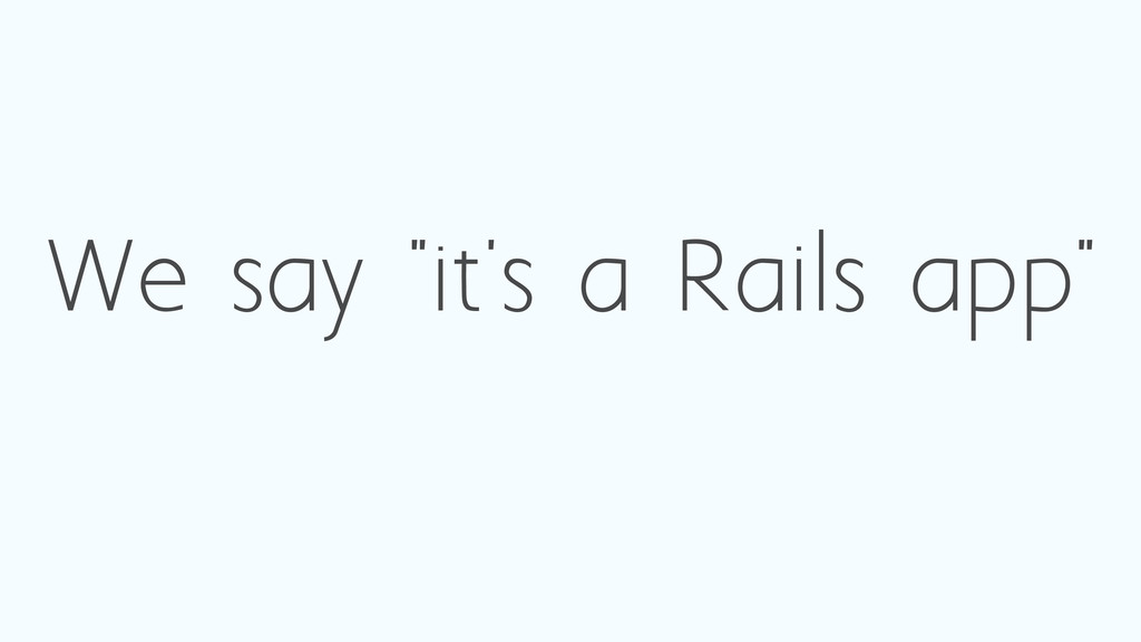 "We say ""it's a Rails app"""