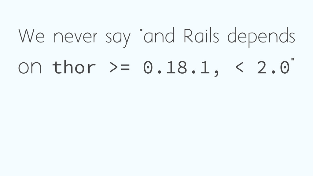 "We never say ""and Rails depends on thor >= 0.18..."