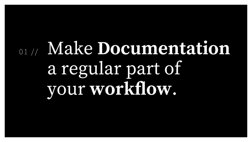 Make Documentation a regular part of your work ...