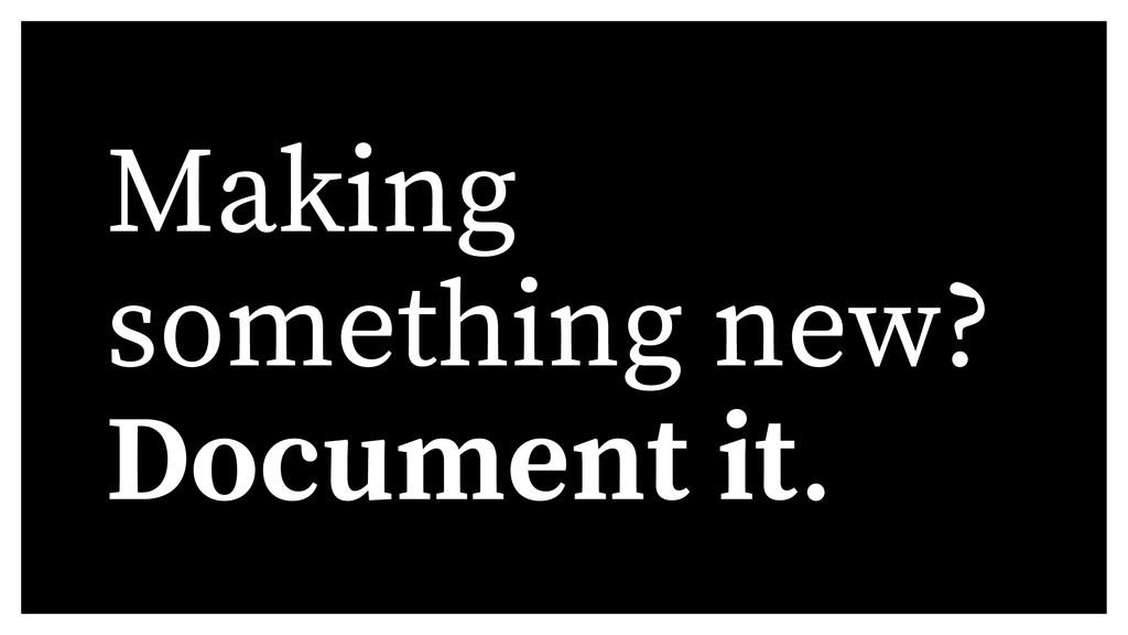 Making something new? Document it.