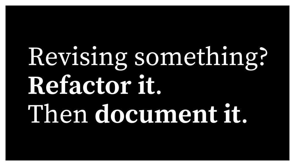 Revising something? Refactor it. Then document ...