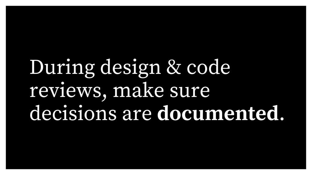 During design & code reviews, make sure decisio...
