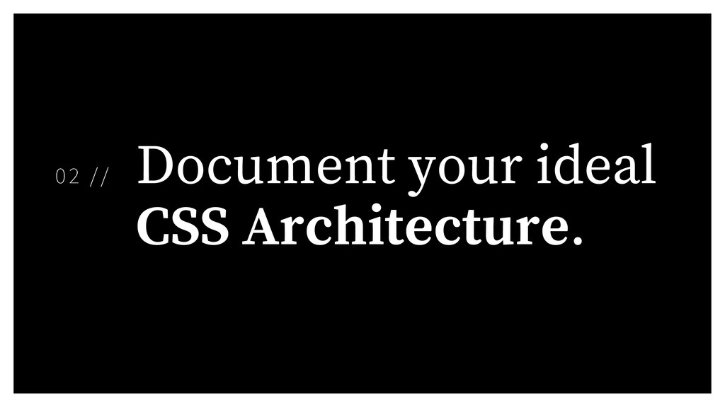 Document your ideal CSS Architecture. 02 //