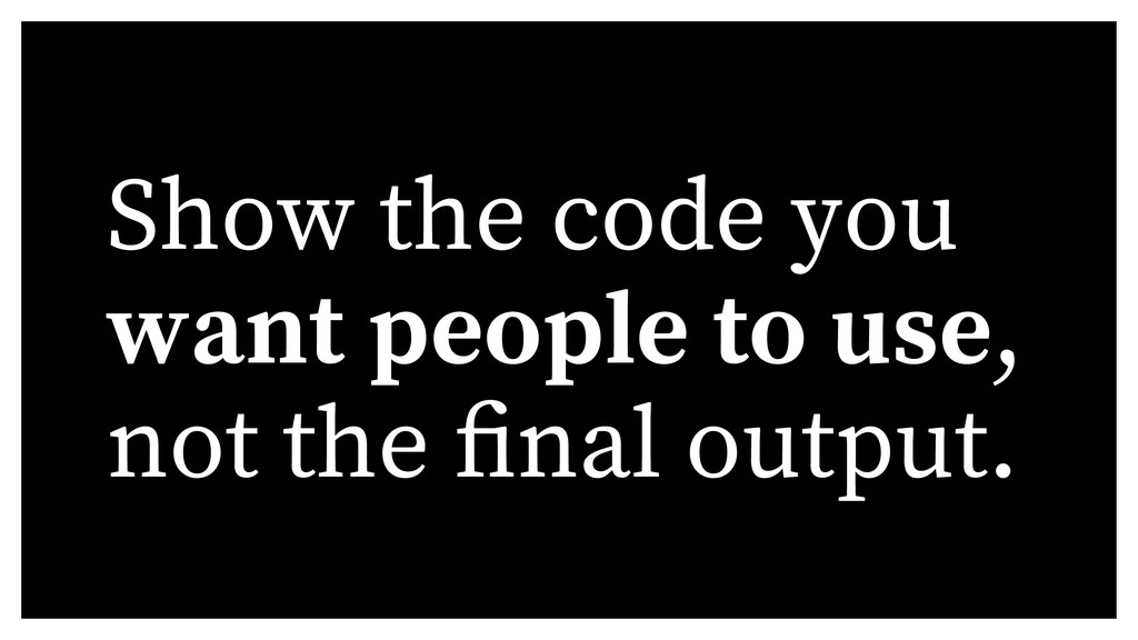 Show the code you want people to use, not the n...