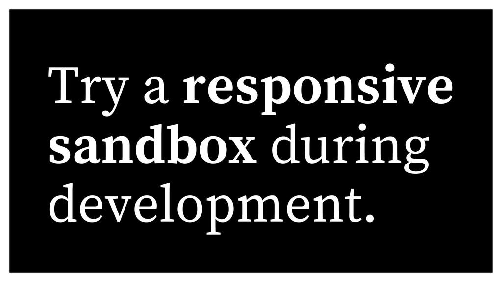 Try a responsive sandbox during development.