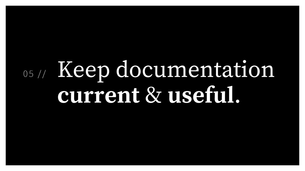 Keep documentation current & useful. 05 //
