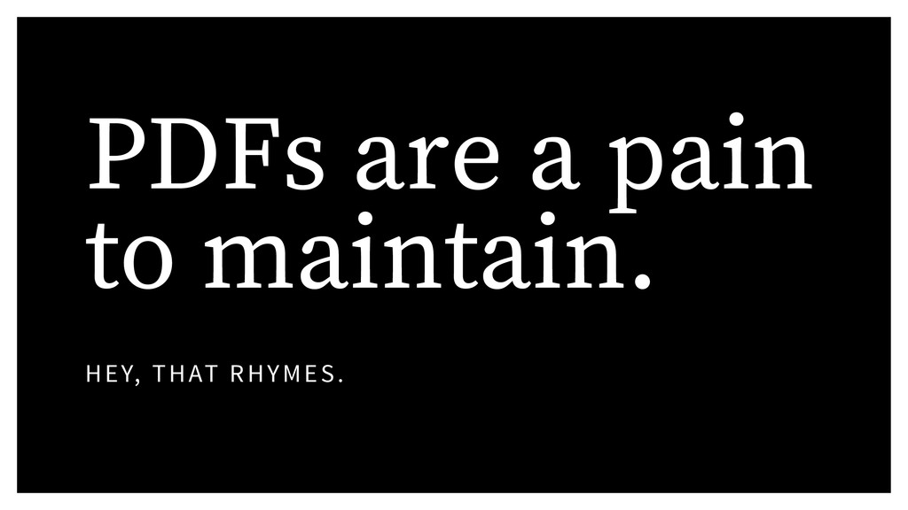 PDFs are a pain to maintain. HEY, THAT RHYMES.