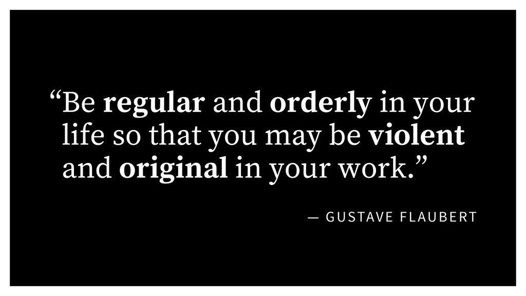 """— GUSTAVE FLAUBERT """"Be regular and orderly in y..."""
